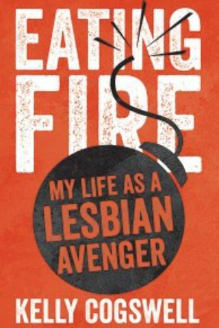 Eating Fire: My Life as a Lesbian Avenger by Kelly Cogswell